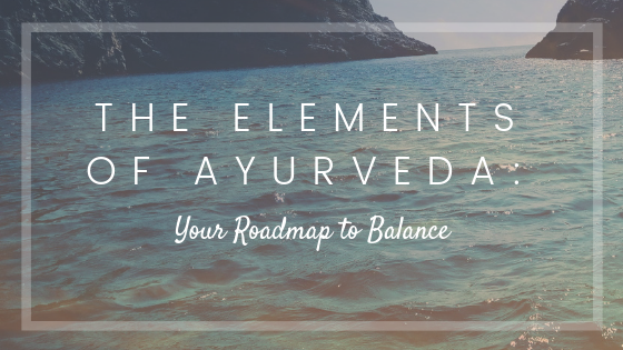 The Elements of Ayurveda: Your Roadmap to Balance